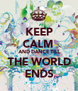 KEEP CALM  AND DANCE TILL THE WORLD ENDS - Personalised Poster large
