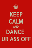 KEEP CALM AND DANCE  UR ASS OFF - Personalised Poster large
