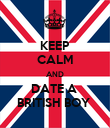 KEEP CALM AND DATE A  BRITISH BOY  - Personalised Poster large