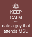 KEEP CALM AND date a guy that attends MSU - Personalised Poster small