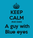 KEEP CALM And Date  A guy with Blue eyes - Personalised Poster large
