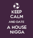 KEEP CALM AND DATE A HOUSE  NIGGA - Personalised Poster large
