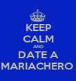 KEEP CALM AND DATE A MARIACHERO  - Personalised Poster large