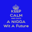 KEEP CALM AND DATE A NIGGA Wit A Future - Personalised Poster large