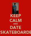 KEEP CALM AND DATE A SKATEBOARDER - Personalised Poster large