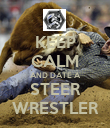 KEEP CALM AND DATE A STEER WRESTLER - Personalised Poster large