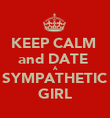 KEEP CALM  and DATE  A SYMPATHETIC GIRL - Personalised Poster large