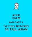 KEEP CALM AND DATE A TATTED, BRAIDED, 6ft TALL ASIAN - Personalised Poster large