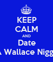 KEEP CALM AND Date A Wallace Nigga - Personalised Poster small