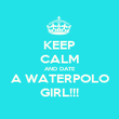 KEEP CALM AND DATE A WATERPOLO GIRL!!! - Personalised Poster large