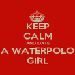 KEEP CALM AND DATE A WATERPOLO GIRL - Personalised Poster large
