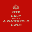 KEEP CALM AND DATE A WATERPOLO GWL!!! - Personalised Poster large