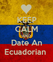 KEEP CALM AND Date An Ecuadorian  - Personalised Poster large