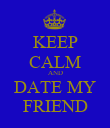 KEEP CALM AND DATE MY FRIEND - Personalised Poster large