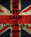 KEEP CALM AND Date Rugby Players - Personalised Poster large