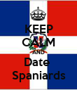 KEEP CALM AND Date  Spaniards - Personalised Poster large