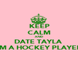 KEEP CALM AND DATE TAYLA  I'M A HOCKEY PLAYER  - Personalised Poster large
