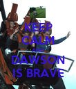 KEEP CALM AND DAWSON IS BRAVE - Personalised Poster large