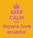 KEEP CALM AND dayana love ecuador - Personalised Poster small