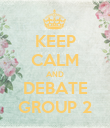 KEEP CALM AND DEBATE GROUP 2 - Personalised Poster large