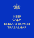 KEEP CALM AND DEIXA O HOMEM TRABALHAR - Personalised Poster large