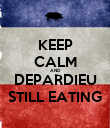 KEEP CALM AND DEPARDIEU STILL EATING - Personalised Poster large