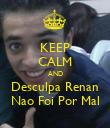 KEEP CALM AND Desculpa Renan Nao Foi Por Mal - Personalised Poster large