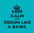 KEEP CALM AND DESIGN LIKE A BAWS. - Personalised Poster large