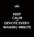 KEEP CALM AND DEVOTE EVERY WAKING MINUTE - Personalised Poster large