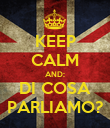KEEP CALM AND: DI COSA PARLIAMO? - Personalised Poster large