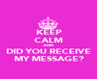 KEEP CALM AND DID YOU RECEIVE MY MESSAGE? - Personalised Poster large