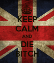 KEEP CALM AND DIE BITCH - Personalised Poster large