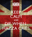 KEEP CALM AND DIE WHEN  HAZZA CRIES - Personalised Poster large