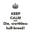 KEEP CALM AND Die, worthless half-breed! - Personalised Poster large