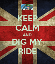 KEEP CALM AND DIG MY RIDE - Personalised Poster large
