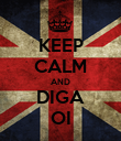 KEEP CALM AND DIGA OI - Personalised Poster large