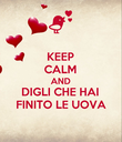 KEEP CALM AND DIGLI CHE HAI FINITO LE UOVA - Personalised Poster large