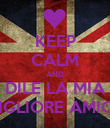 KEEP CALM AND DILE LA MIA MIGLIORE AMICA - Personalised Poster large