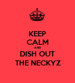 KEEP CALM AND DISH OUT THE NECKYZ - Personalised Poster large