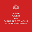 KEEP CALM AND DISRESPECT YOUR SURROUNDINGS - Personalised Poster large