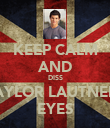 KEEP CALM AND DISS TAYLOR LAUTNERS EYES - Personalised Poster large