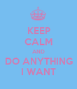 KEEP CALM AND DO ANYTHING I WANT - Personalised Poster large