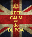 KEEP CALM AND do DL POA - Personalised Poster large