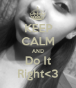 KEEP CALM AND Do It Right<3 - Personalised Poster large