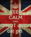 KEEP CALM AND DO NOT disturb  dat girl  - Personalised Poster large