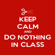 KEEP CALM AND DO NOTHING IN CLASS - Personalised Poster large