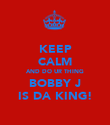KEEP CALM AND DO UR THING BOBBY J IS DA KING! - Personalised Poster large