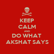 KEEP CALM AND DO WHAT  AKSHAT SAYS - Personalised Poster large