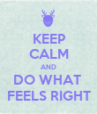 KEEP CALM AND DO WHAT  FEELS RIGHT - Personalised Poster large