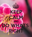 KEEP CALM AND DO WHATS  RIGHT - Personalised Poster large